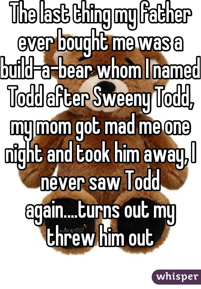 The last thing my father ever bought me was a build-a-bear whom I named Todd after Sweeny Todd, my mom got mad me one night and took him away, I never saw Todd again....turns out my threw him out