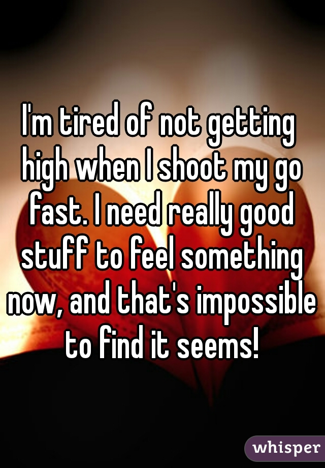 I'm tired of not getting high when I shoot my go fast. I need really good stuff to feel something now, and that's impossible to find it seems!
