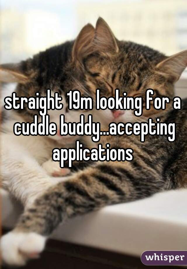 straight 19m looking for a cuddle buddy...accepting applications