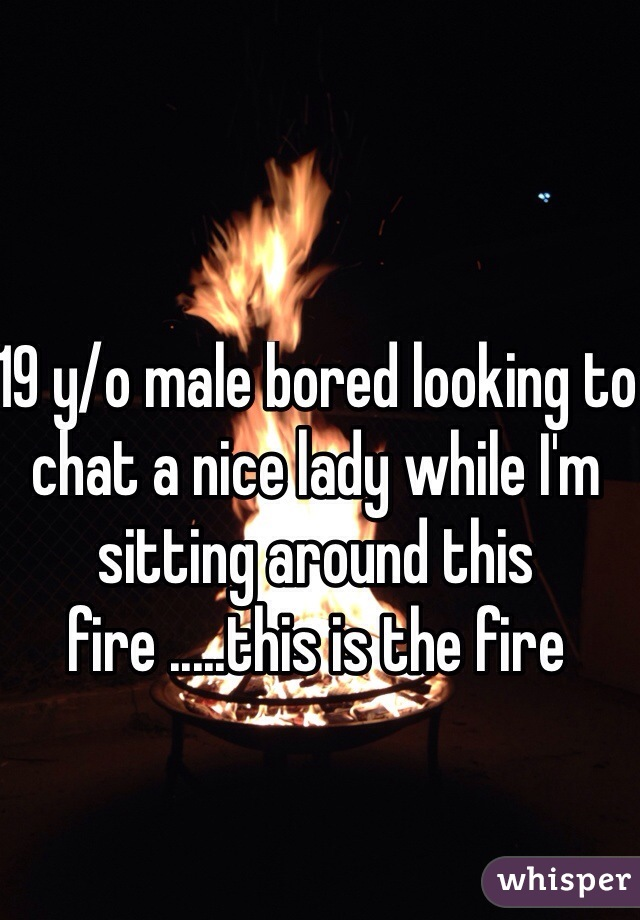 19 y/o male bored looking to chat a nice lady while I'm sitting around this fire .....this is the fire