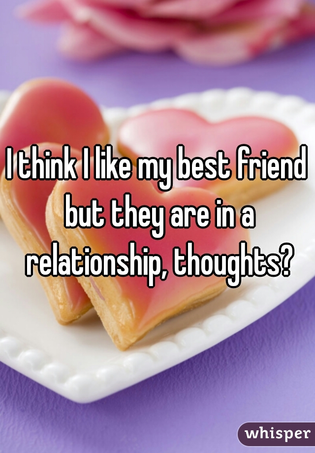 I think I like my best friend but they are in a relationship, thoughts?