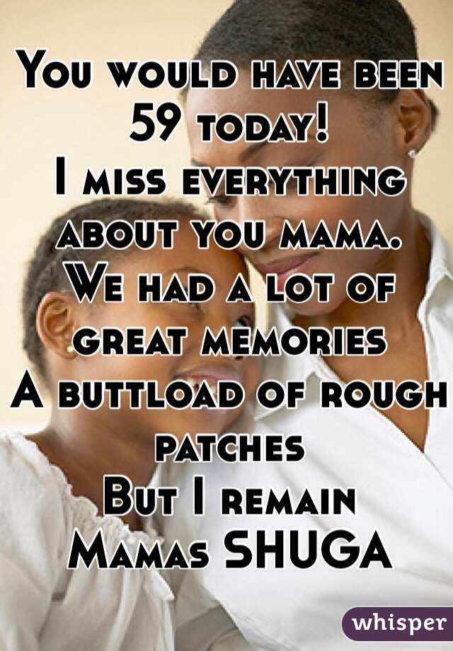 You would have been 59 today! I miss everything about you mama. We had a lot of great memories A buttload of rough patches But I remain  Mamas SHUGA