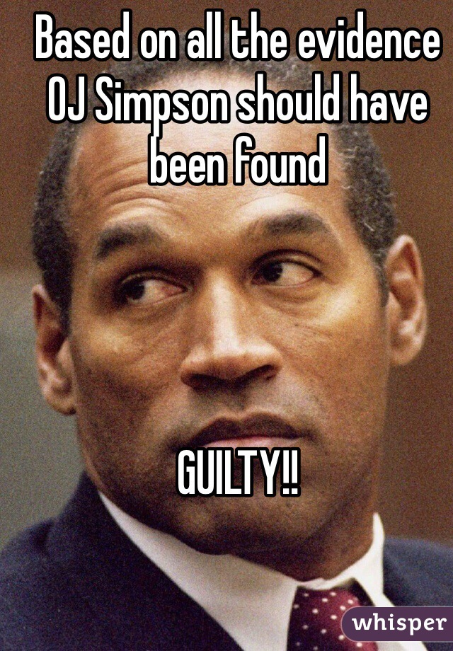 Based on all the evidence OJ Simpson should have been found      GUILTY!!