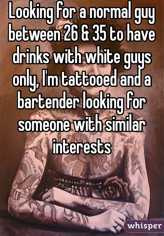 Looking for a normal guy between 26 & 35 to have drinks with white guys only, I'm tattooed and a bartender looking for someone with similar interests