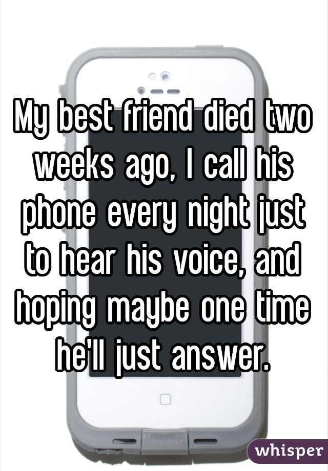 My best friend died two weeks ago, I call his phone every night just to hear his voice, and hoping maybe one time he'll just answer.