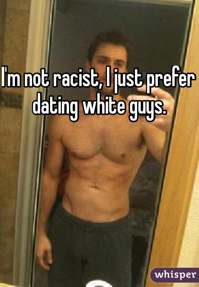 I'm not racist, I just prefer dating white guys.