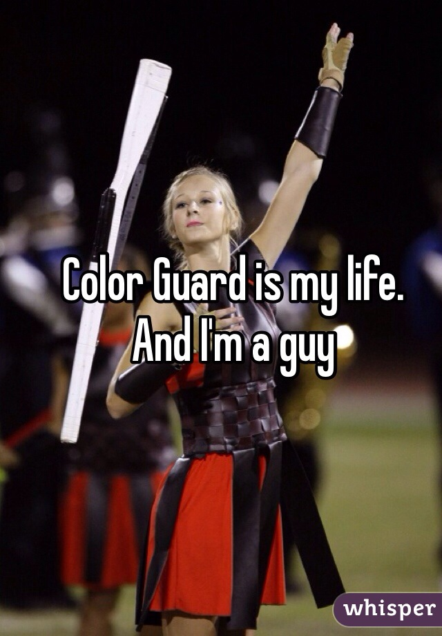 Color Guard is my life. And I'm a guy