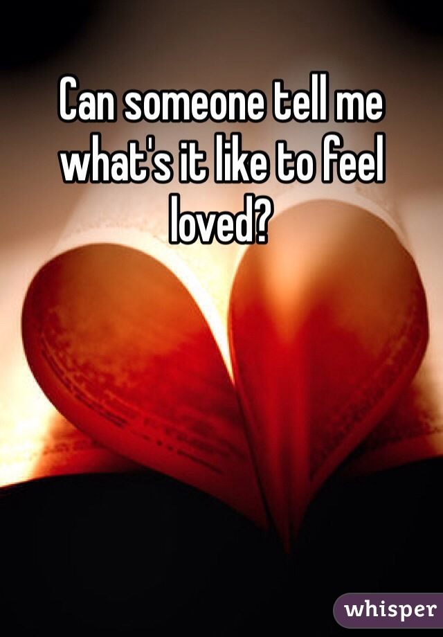 Can someone tell me what's it like to feel loved?