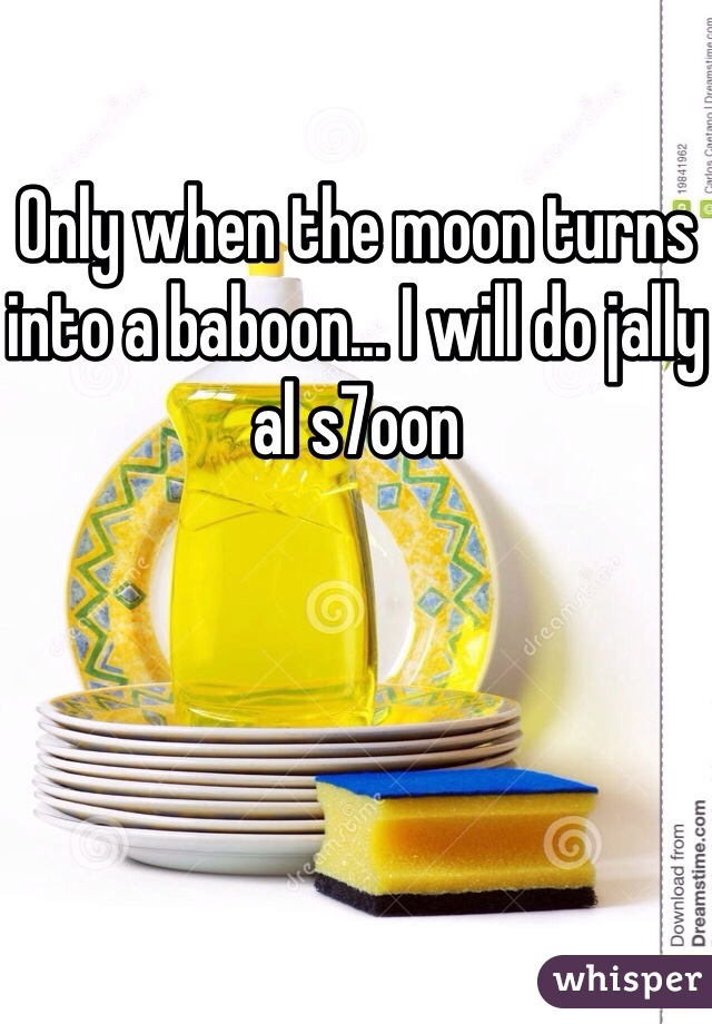 Only when the moon turns into a baboon... I will do jally al s7oon