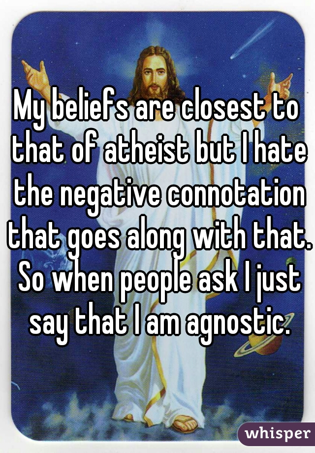 My beliefs are closest to that of atheist but I hate the negative connotation that goes along with that. So when people ask I just say that I am agnostic.