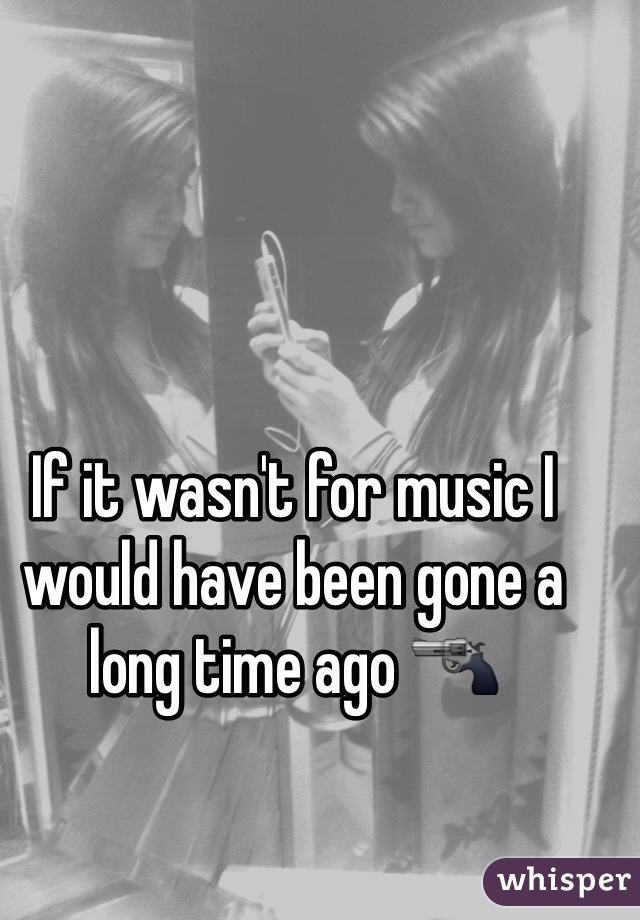 If it wasn't for music I would have been gone a long time ago 🔫