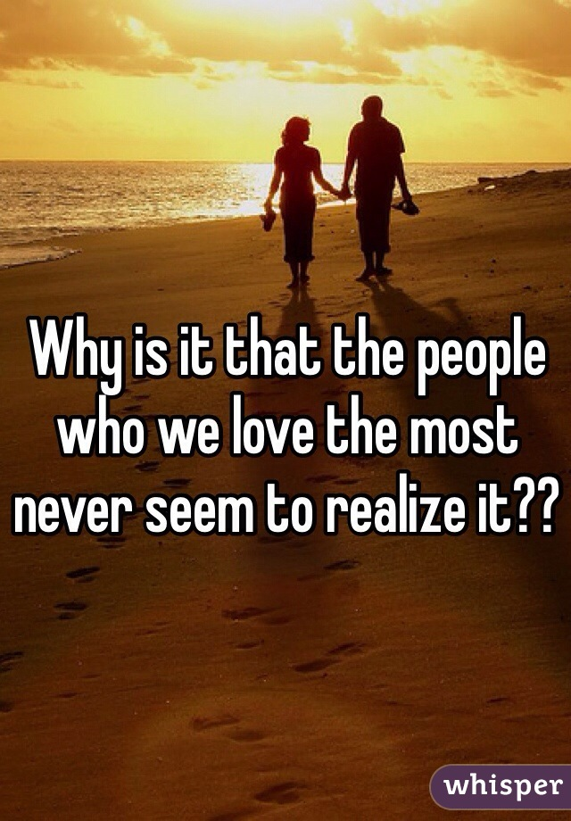 Why is it that the people who we love the most never seem to realize it??