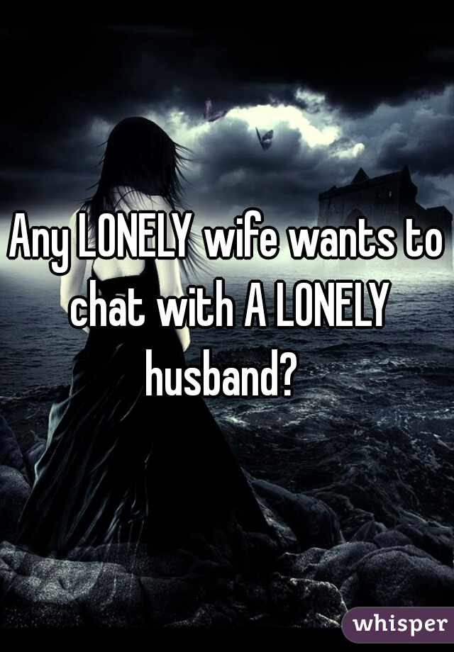 Any LONELY wife wants to chat with A LONELY husband?