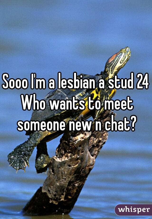 Sooo I'm a lesbian a stud 24 Who wants to meet someone new n chat?