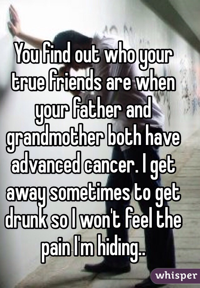 You find out who your true friends are when your father and grandmother both have advanced cancer. I get away sometimes to get drunk so I won't feel the pain I'm hiding..