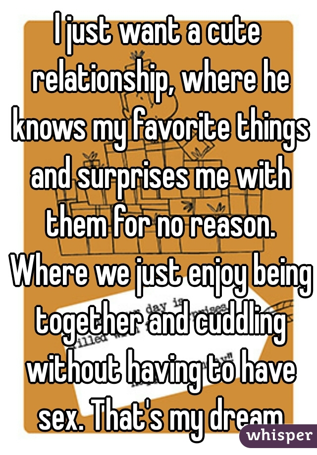 I just want a cute relationship, where he knows my favorite things and surprises me with them for no reason. Where we just enjoy being together and cuddling without having to have sex. That's my dream