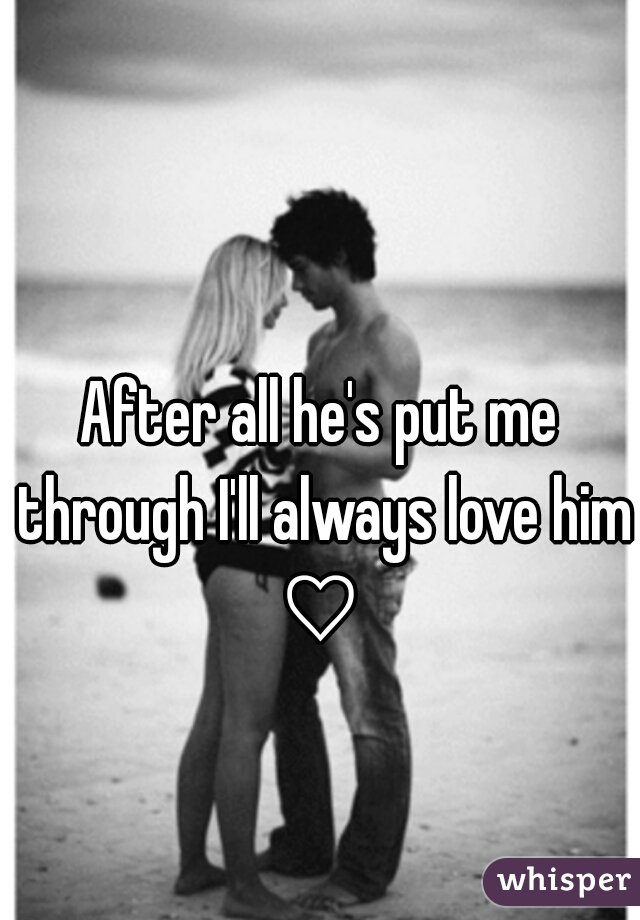 After all he's put me through I'll always love him ♡