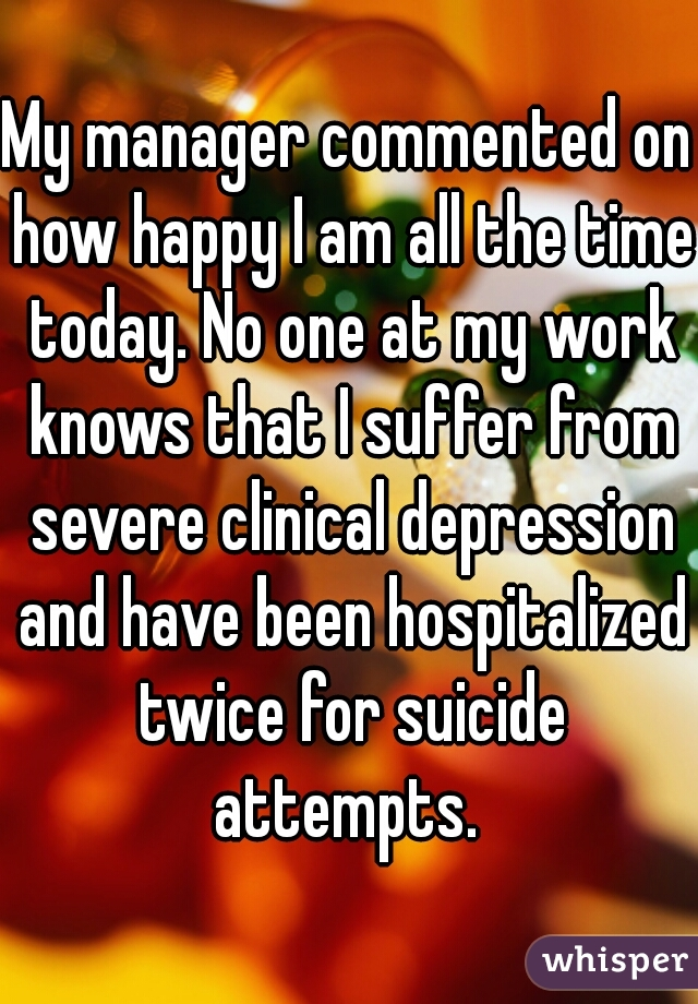 My manager commented on how happy I am all the time today. No one at my work knows that I suffer from severe clinical depression and have been hospitalized twice for suicide attempts.