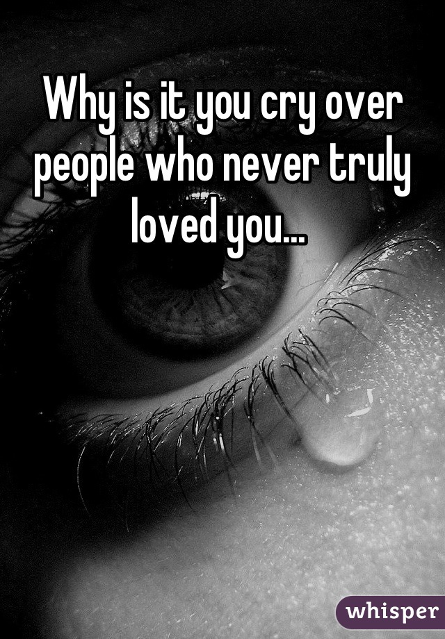 Why is it you cry over people who never truly loved you...