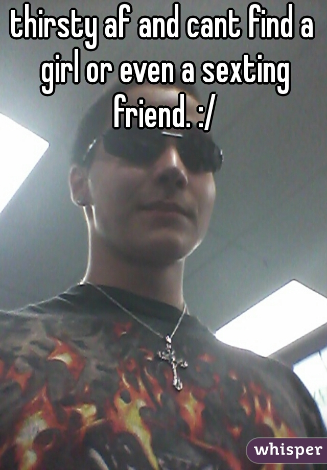 thirsty af and cant find a girl or even a sexting friend. :/