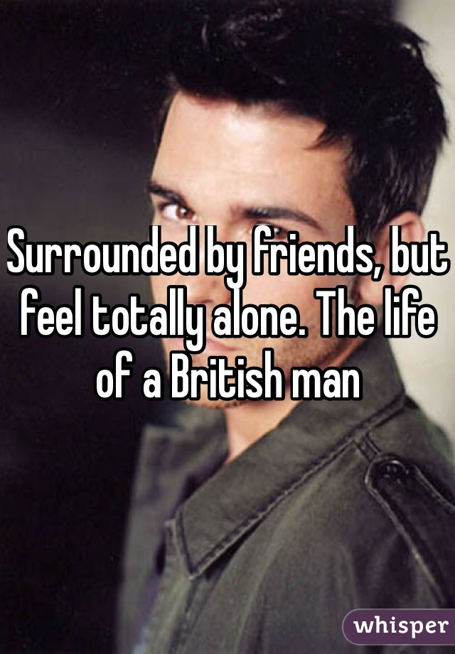 Surrounded by friends, but feel totally alone. The life of a British man
