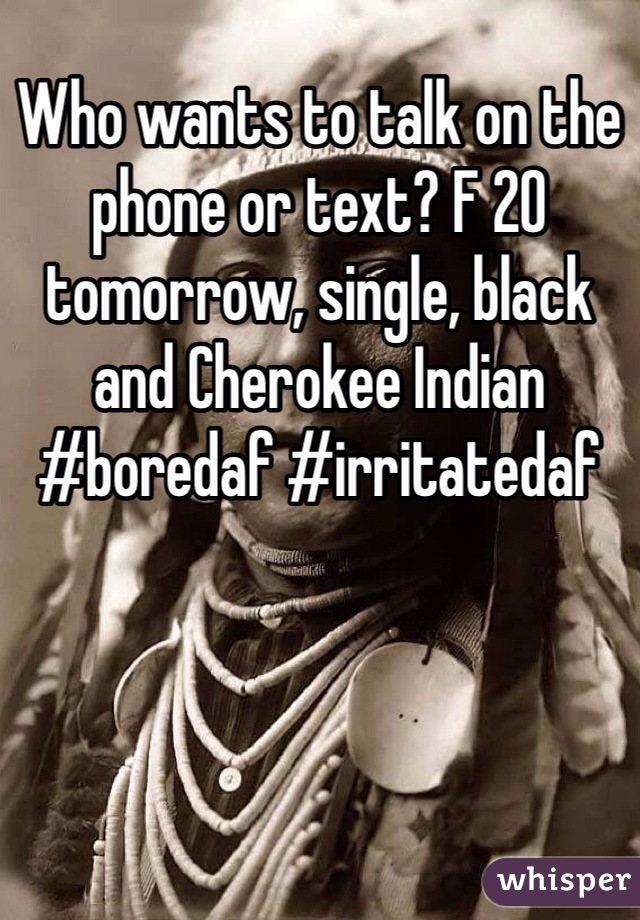 Who wants to talk on the phone or text? F 20 tomorrow, single, black and Cherokee Indian #boredaf #irritatedaf