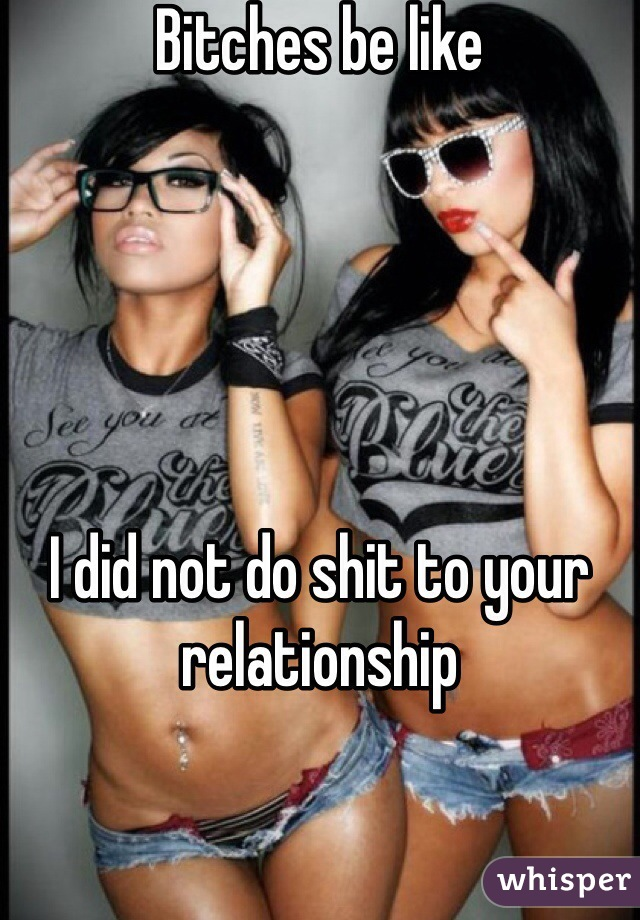 Bitches be like       I did not do shit to your relationship