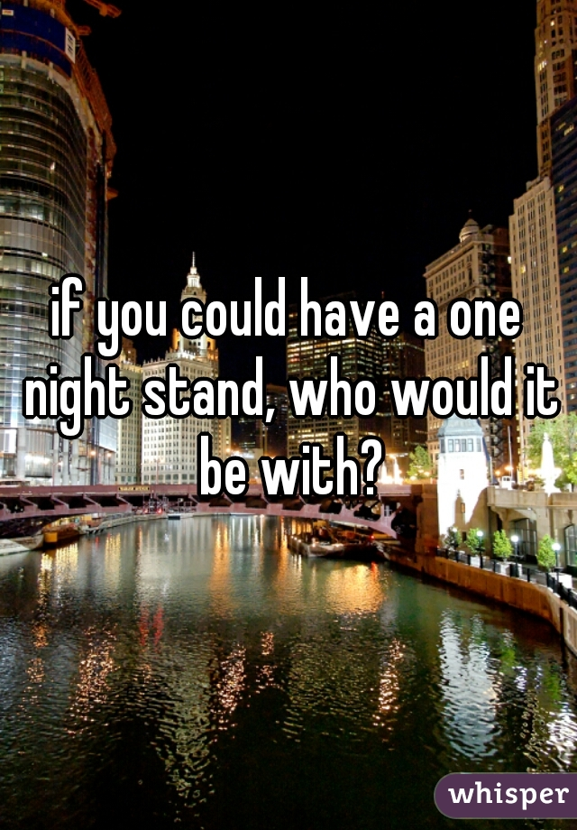 if you could have a one night stand, who would it be with?