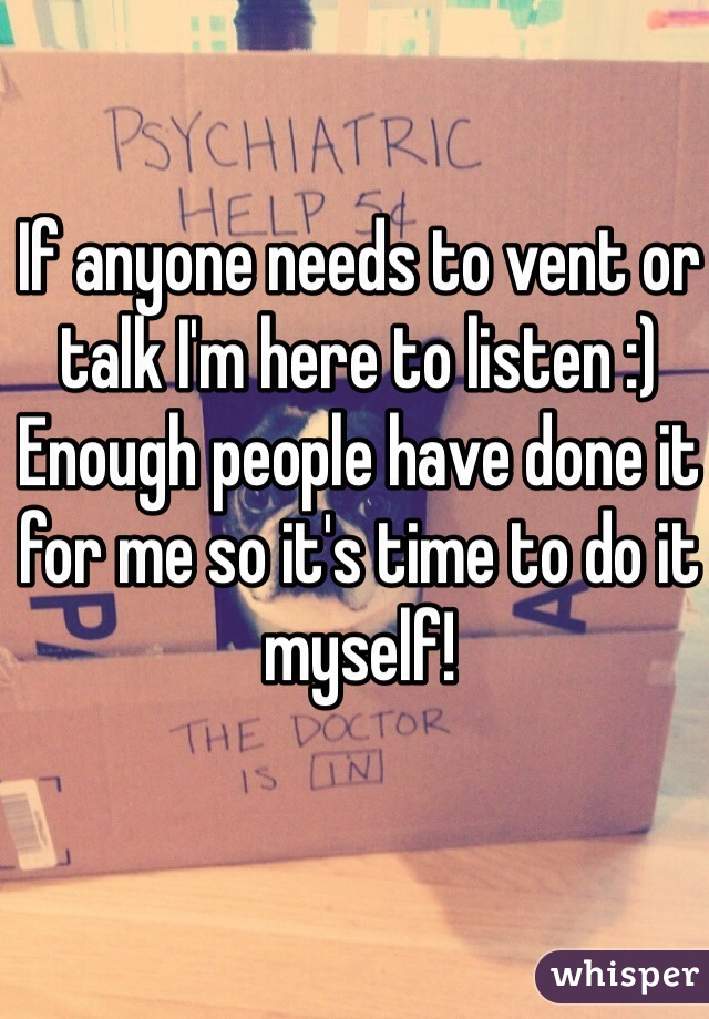 If anyone needs to vent or talk I'm here to listen :)  Enough people have done it for me so it's time to do it myself!