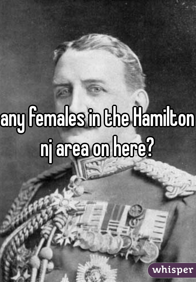 any females in the Hamilton nj area on here?