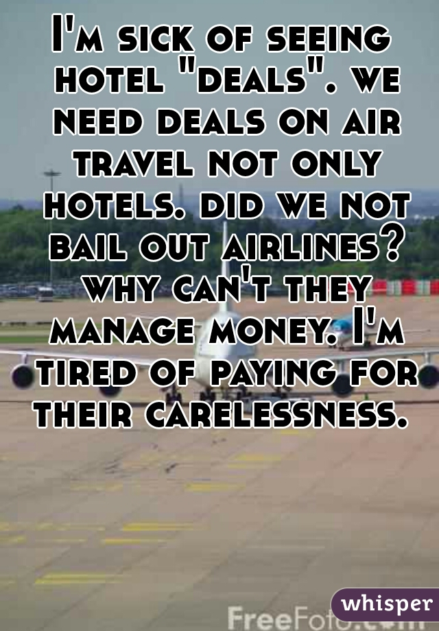 """I'm sick of seeing hotel """"deals"""". we need deals on air travel not only hotels. did we not bail out airlines? why can't they manage money. I'm tired of paying for their carelessness."""