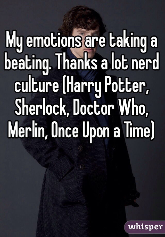 My emotions are taking a beating. Thanks a lot nerd culture (Harry Potter, Sherlock, Doctor Who, Merlin, Once Upon a Time)