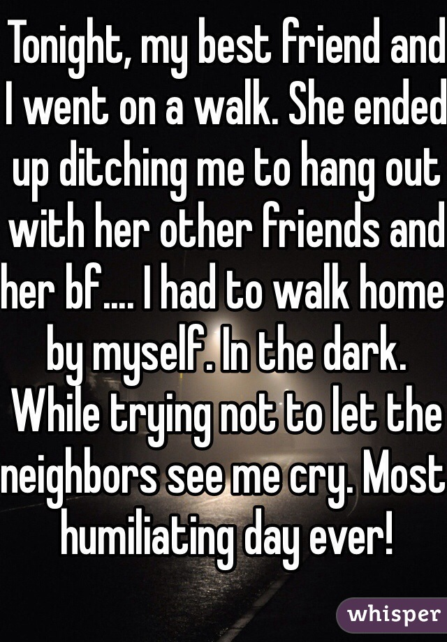 Tonight, my best friend and I went on a walk. She ended up ditching me to hang out with her other friends and her bf.... I had to walk home by myself. In the dark. While trying not to let the neighbors see me cry. Most humiliating day ever!