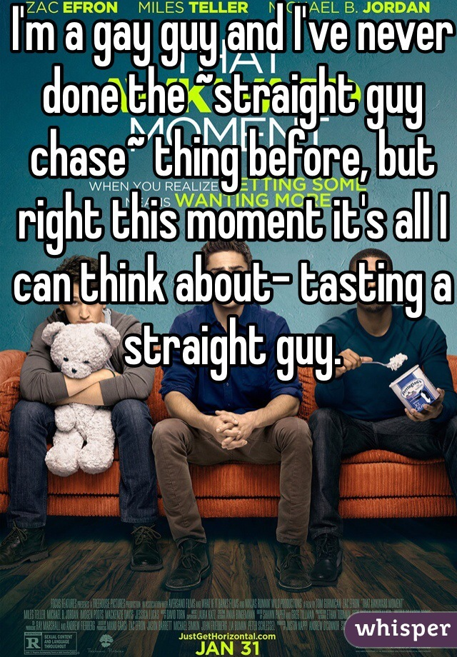 I'm a gay guy and I've never done the ~straight guy chase~ thing before, but right this moment it's all I can think about- tasting a straight guy.