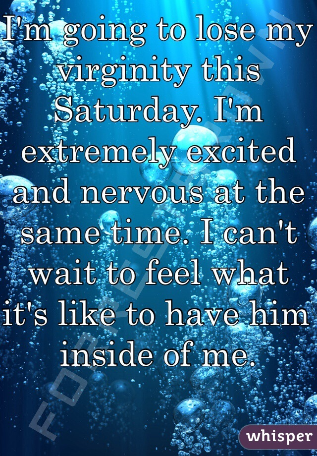 I'm going to lose my virginity this Saturday. I'm extremely excited and nervous at the same time. I can't wait to feel what it's like to have him inside of me.