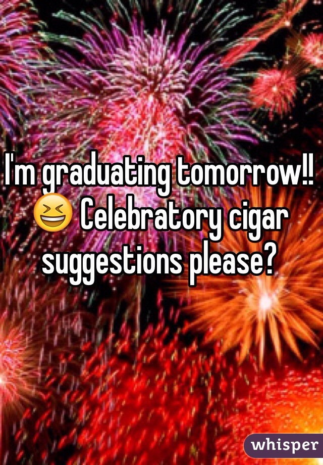 I'm graduating tomorrow!! 😆 Celebratory cigar suggestions please?