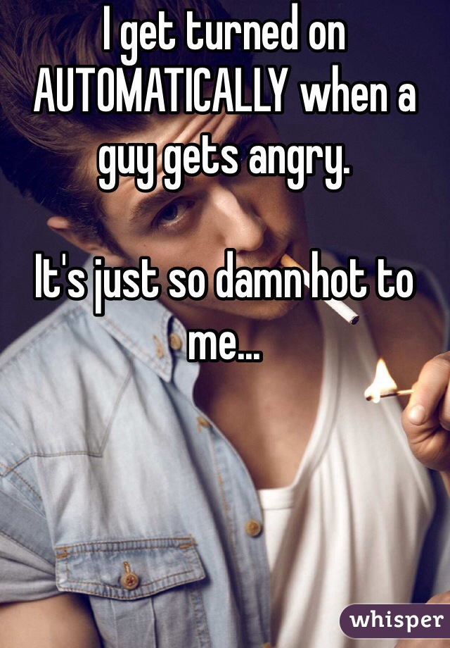 I get turned on AUTOMATICALLY when a guy gets angry.   It's just so damn hot to me...