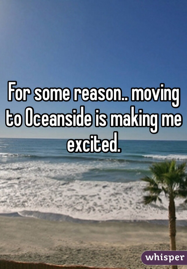 For some reason.. moving to Oceanside is making me excited.