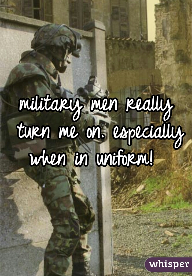 military men really turn me on. especially when in uniform!