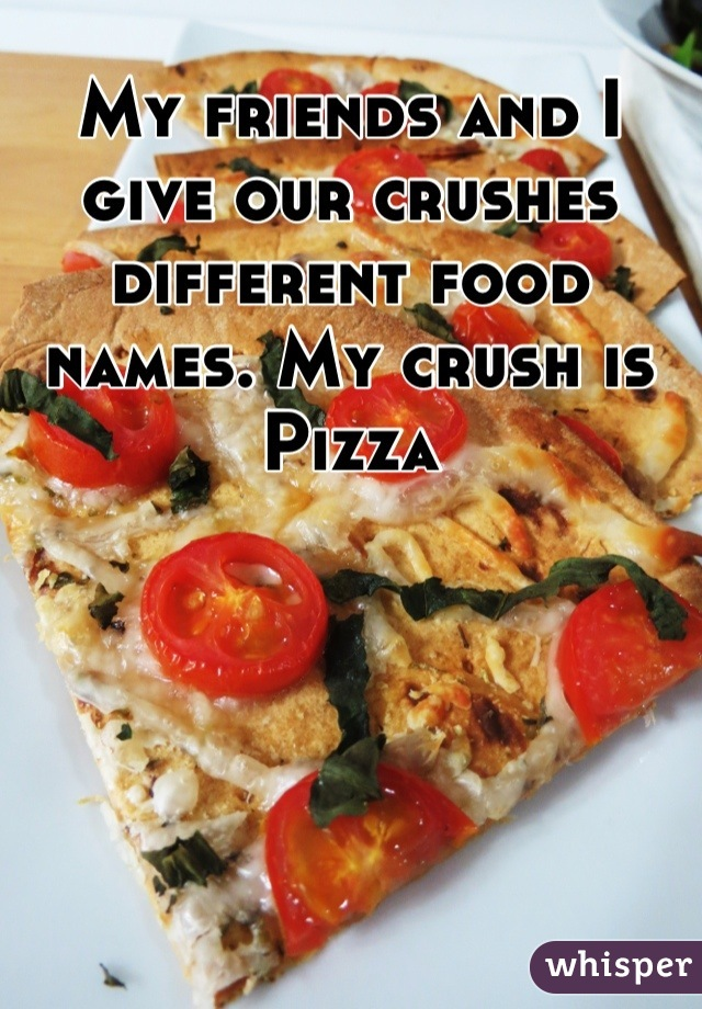 My friends and I give our crushes different food names. My crush is Pizza
