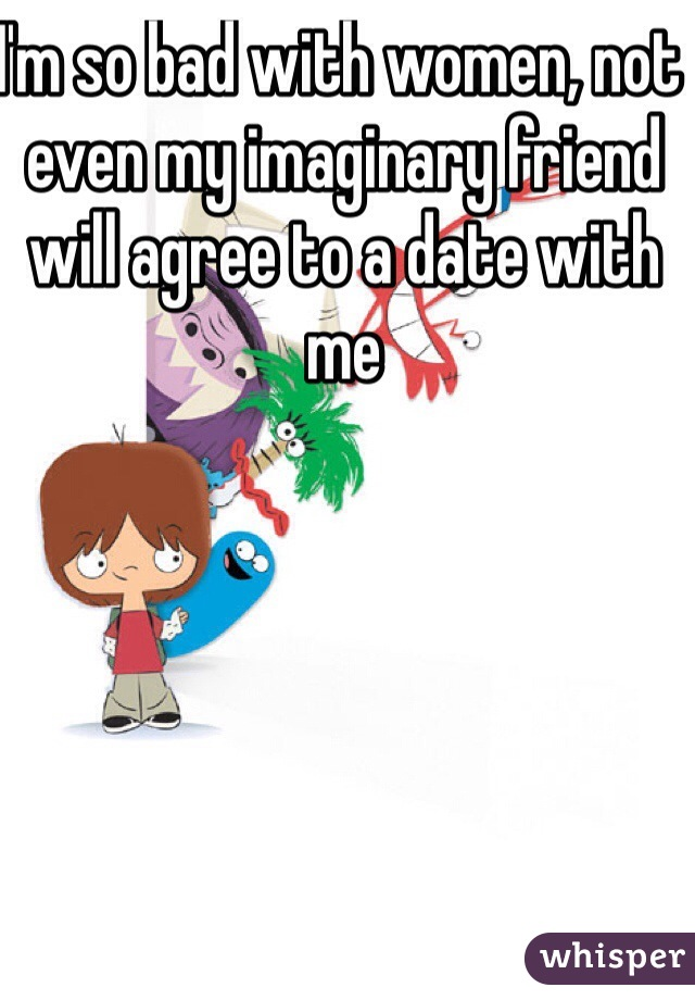 I'm so bad with women, not even my imaginary friend will agree to a date with me