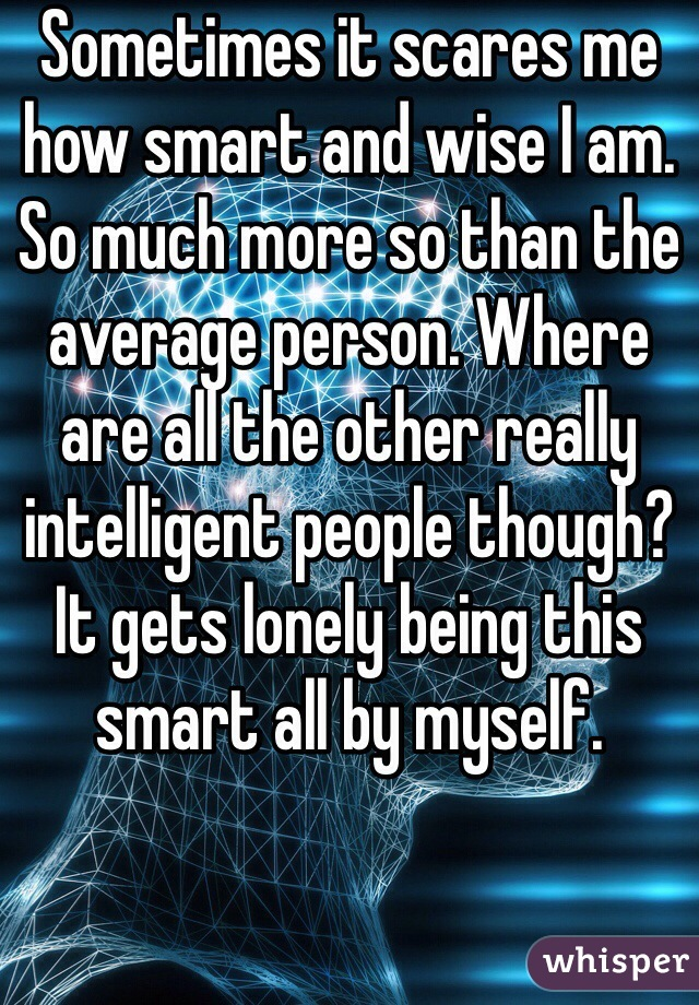 Sometimes it scares me how smart and wise I am. So much more so than the average person. Where are all the other really intelligent people though? It gets lonely being this smart all by myself.