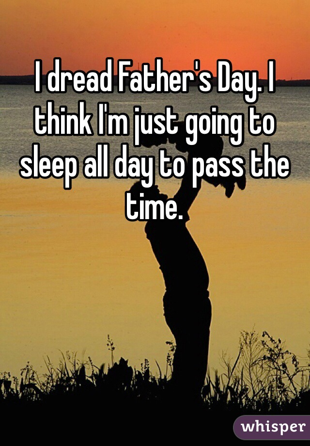 I dread Father's Day. I think I'm just going to sleep all day to pass the time.