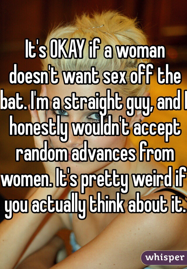 It's OKAY if a woman doesn't want sex off the bat. I'm a straight guy, and I honestly wouldn't accept random advances from women. It's pretty weird if you actually think about it.