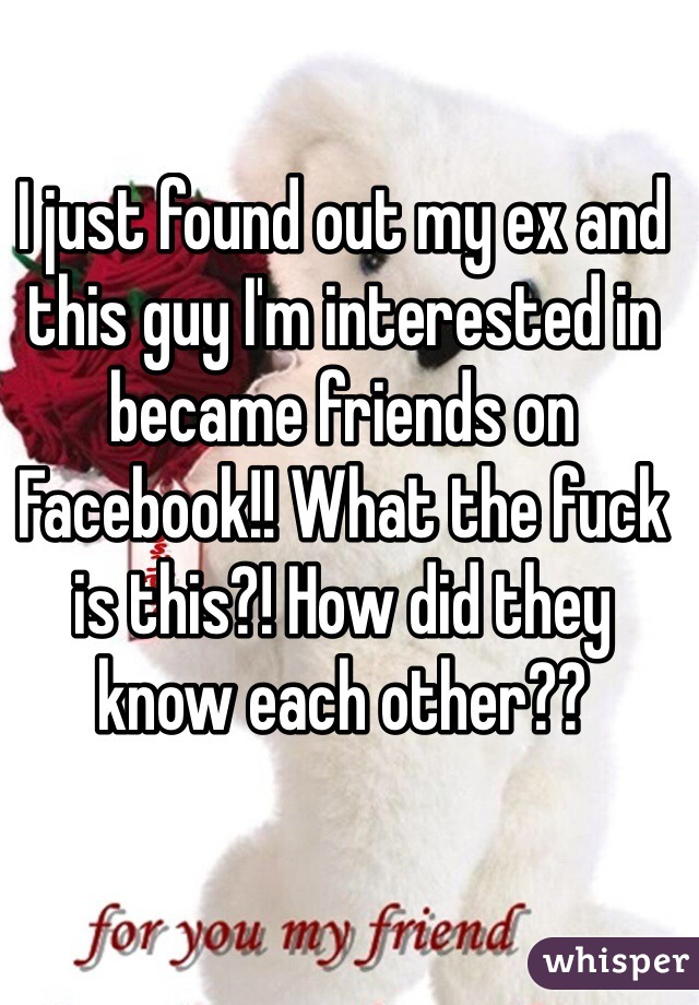 I just found out my ex and this guy I'm interested in became friends on Facebook!! What the fuck is this?! How did they know each other??
