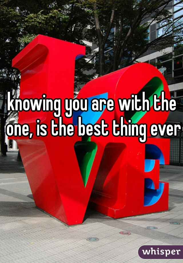 knowing you are with the one, is the best thing ever