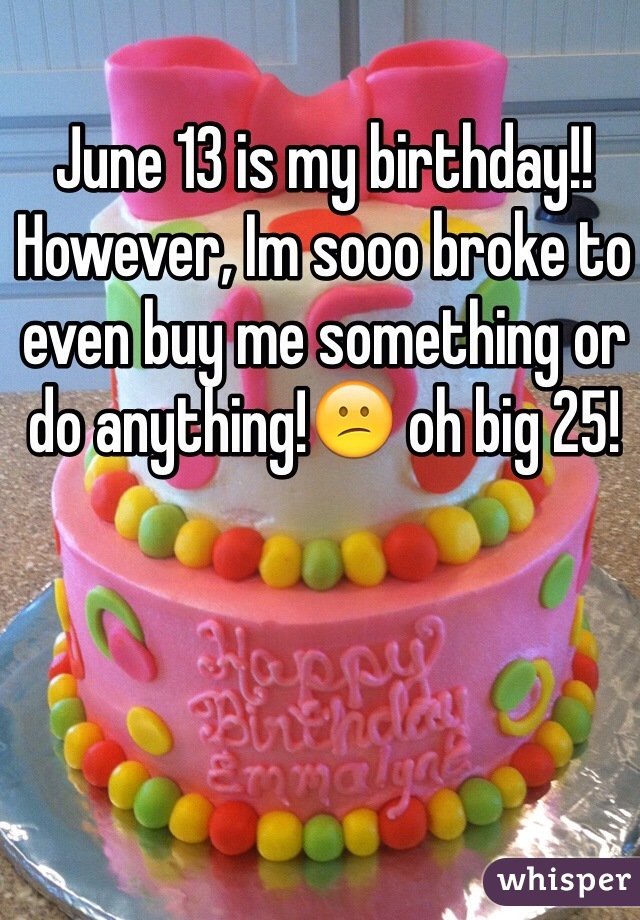 June 13 is my birthday!! However, Im sooo broke to even buy me something or do anything!😕 oh big 25!