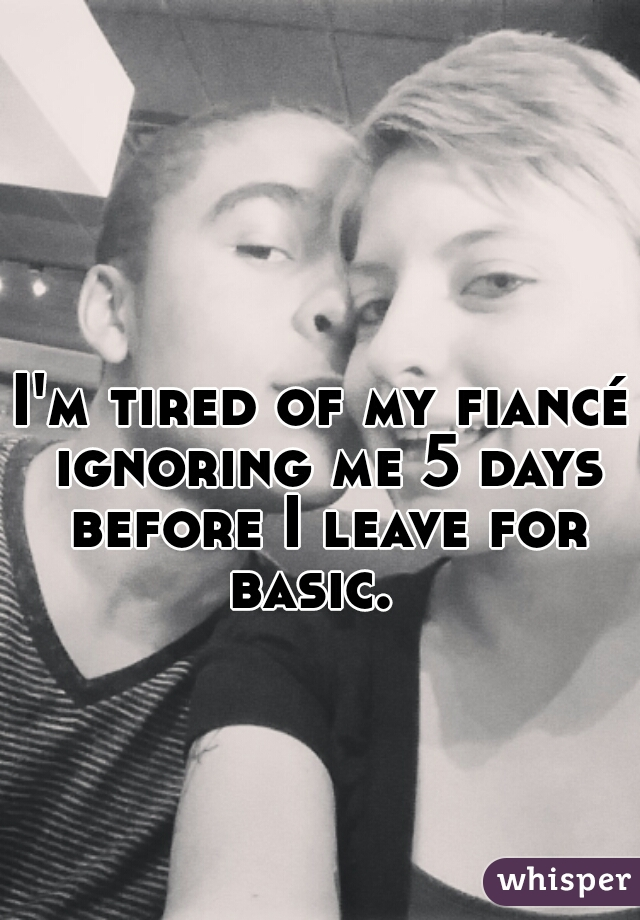 I'm tired of my fiancé ignoring me 5 days before I leave for basic.