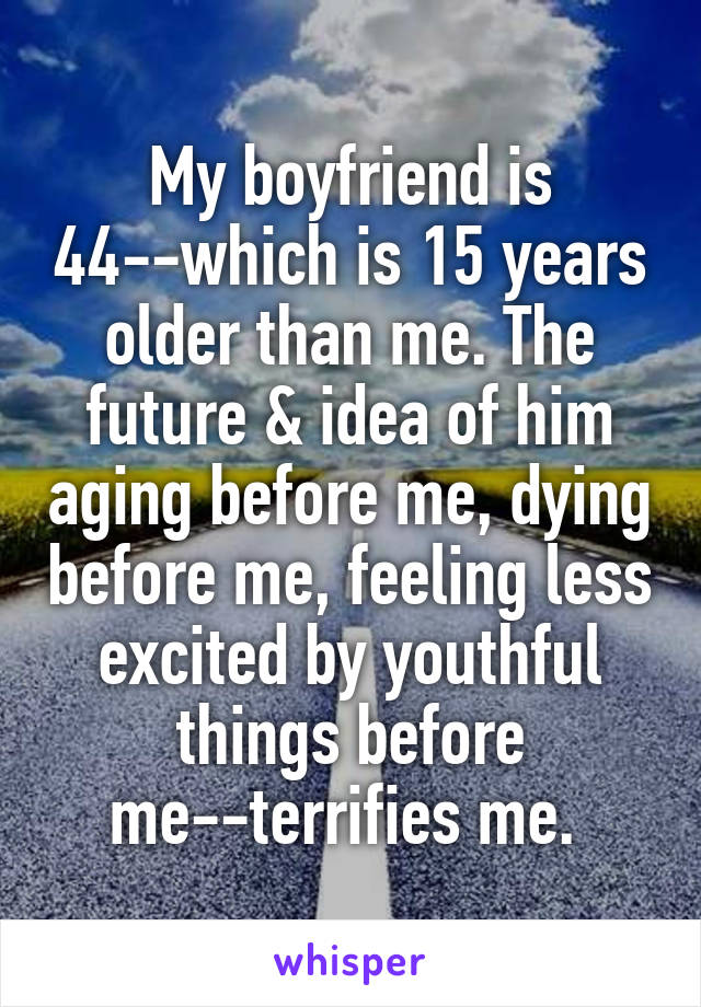 My boyfriend is 44--which is 15 years older than me. The future & idea of him aging before me, dying before me, feeling less excited by youthful things before me--terrifies me.