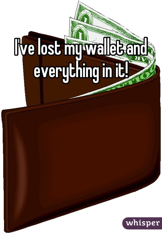 I've lost my wallet and everything in it!